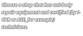 Choose a shop that has uni-body repair equipment and certified (by I-CAR or ASE, for example) technicians.