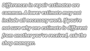 Differences in repair estimates are common. A lower estimate may not include all necessary work. If you're not sure why one estimate is different from another you've received, ask the shop manager.