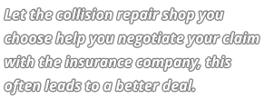 Let the collision repair shop you choose help you negotiate your claim with the insurance company, this often leads to a better deal.